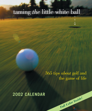 Taming the Little White Ball 2002 Calendar : 365 Tips about Golf and the Game of Life - Calendar