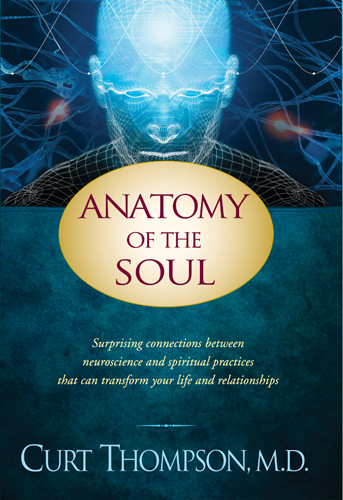 Anatomy of the Soul : Surprising Connections between Neuroscience and Spiritual Practices That Can Transform Your Life and Relationships - Hardcover
