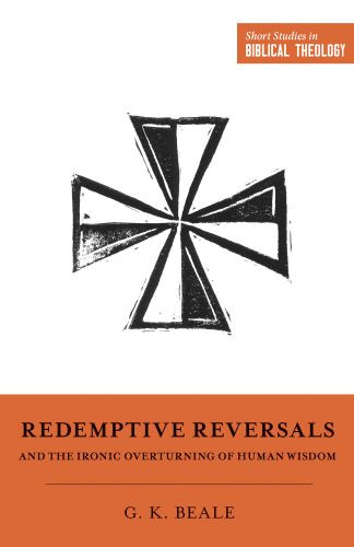 Redemptive Reversals and the Ironic Overturning of Human Wisdom - Softcover